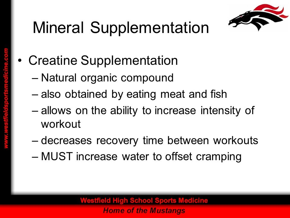 Mineral Supplementation Creatine Supplementation –Natural organic compound –also obtained by eating meat and fish –allows on the ability to increase intensity of workout –decreases recovery time between workouts –MUST increase water to offset cramping