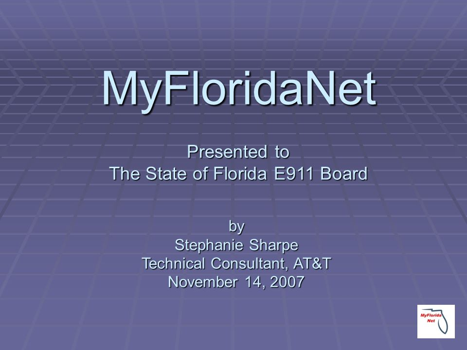 by Stephanie Sharpe Technical Consultant, AT&T November 14, 2007 MyFloridaNet Presented to The State of Florida E911 Board