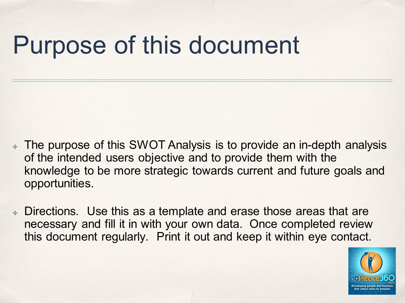 Purpose of this document The purpose of this SWOT Analysis is to provide an in-depth analysis of the intended users objective and to provide them with the knowledge to be more strategic towards current and future goals and opportunities.