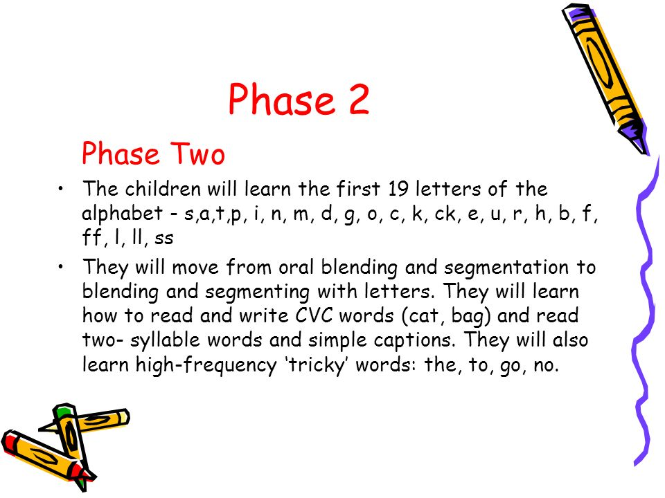 Phase 2 Phase Two The children will learn the first 19 letters of the alphabet - s,a,t,p, i, n, m, d, g, o, c, k, ck, e, u, r, h, b, f, ff, l, ll, ss