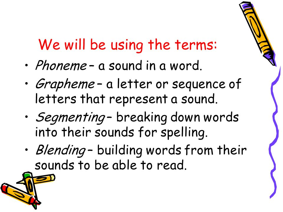 We will be using the terms: Phoneme – a sound in a word. Grapheme – a letter or sequence of letters that represent a sound. Segmenting – breaking down