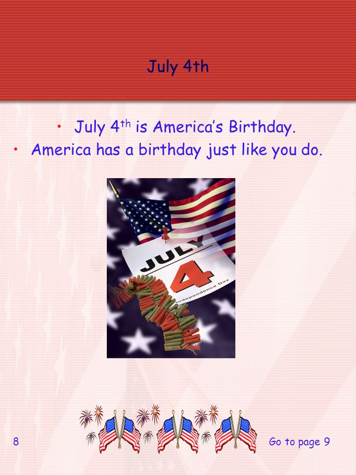 July 4th July 4 th is Americas Birthday. America has a birthday just like you do. 8 Go to page 9