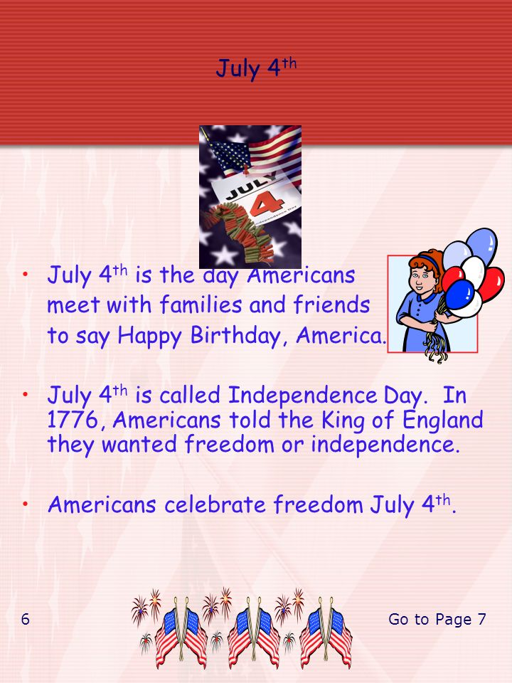 July 4 th July 4 th is the day Americans meet with families and friends to say Happy Birthday, America.