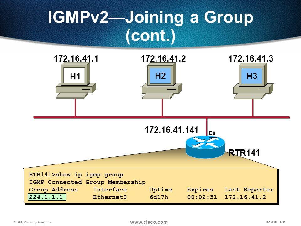 © 1999, Cisco Systems, Inc. www.cisco.com BCMSN9-27 IGMPv2Joining a Group (cont.) 172.16.41.141 H1 172.16.41.1172.16.41.2172.16.41.3 RTR141 E0 H2H3 RT
