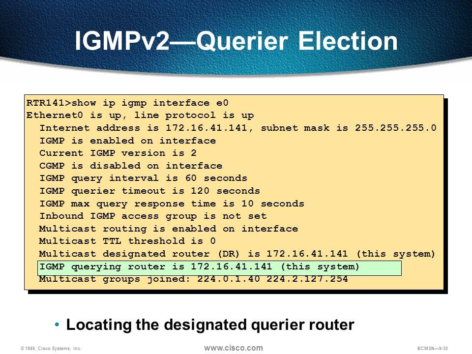 © 1999, Cisco Systems, Inc. www.cisco.com BCMSN9-30 IGMPv2Querier Election Locating the designated querier router RTR141>show ip igmp interface e0 Eth