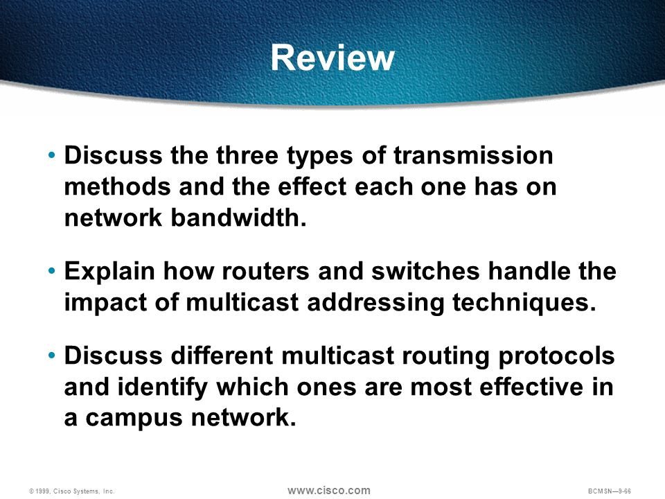 © 1999, Cisco Systems, Inc. www.cisco.com BCMSN9-66 Review Discuss the three types of transmission methods and the effect each one has on network band