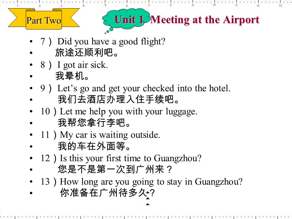 Unit 1 Meeting at the Airport 7 Did you have a good flight? 8 I got air sick. 9 Lets go and get your checked into the hotel. 10 Let me help you with y