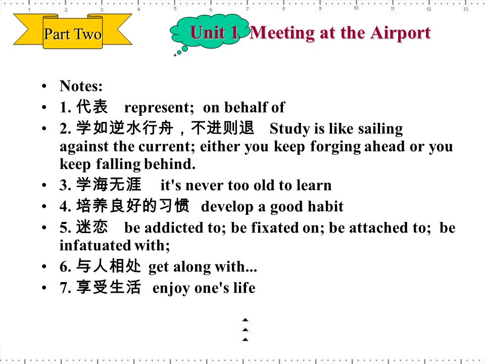 Unit 1 Meeting at the Airport Notes: 1. represent; on behalf of 2. Study is like sailing against the current; either you keep forging ahead or you kee