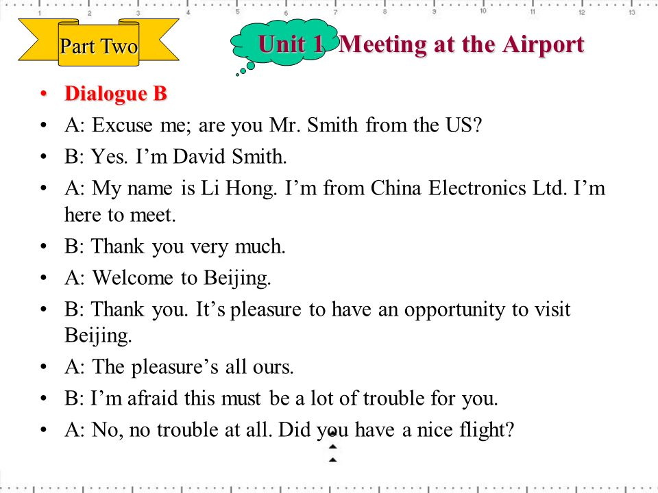 Unit 1 Meeting at the Airport Dialogue BDialogue B A: Excuse me; are you Mr. Smith from the US? B: Yes. Im David Smith. A: My name is Li Hong. Im from