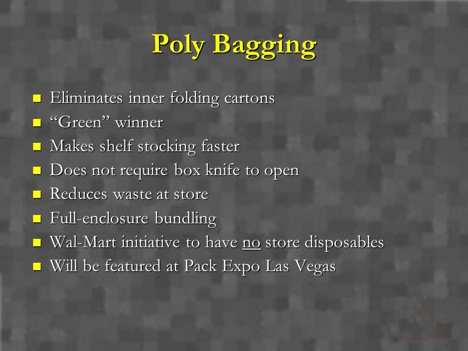 Poly Bagging Eliminates inner folding cartons Eliminates inner folding cartons Green winner Green winner Makes shelf stocking faster Makes shelf stock