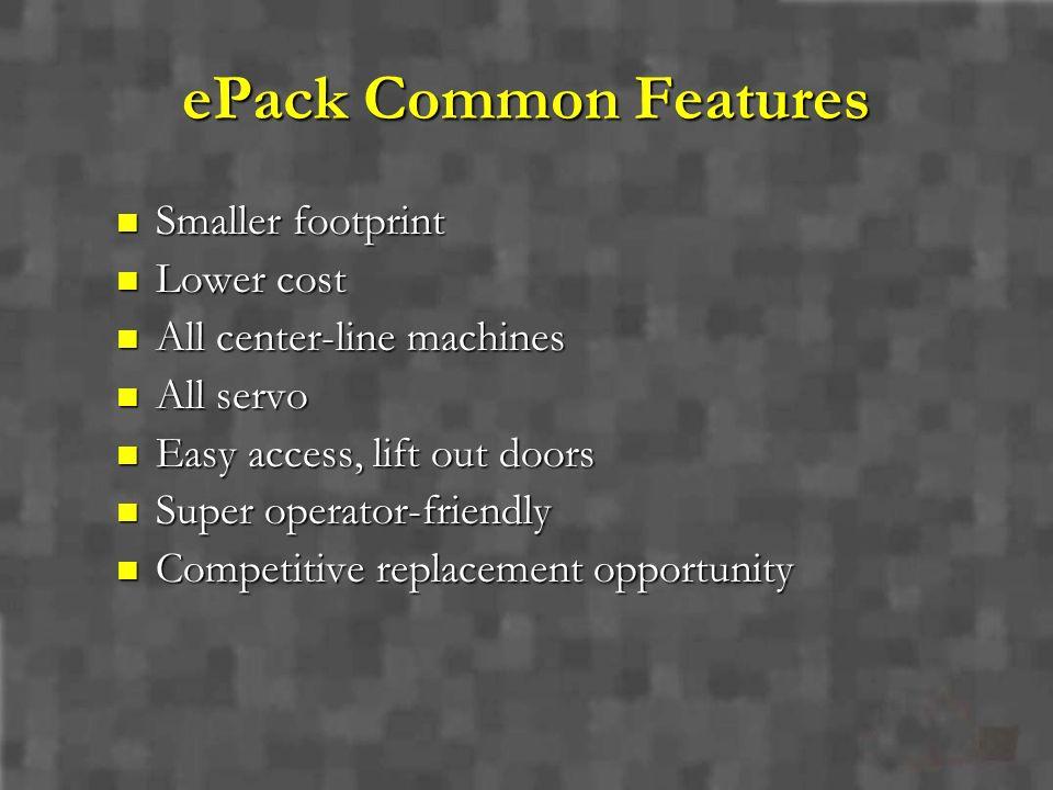 ePack Common Features Smaller footprint Smaller footprint Lower cost Lower cost All center-line machines All center-line machines All servo All servo