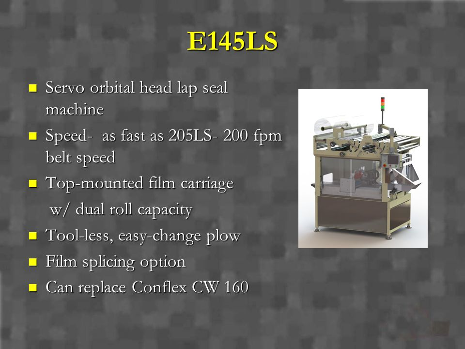 E145LS Servo orbital head lap seal machine Servo orbital head lap seal machine Speed- as fast as 205LS- 200 fpm belt speed Speed- as fast as 205LS- 20