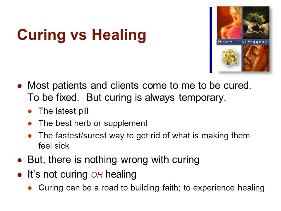 Curing vs Healing Most patients and clients come to me to be cured.