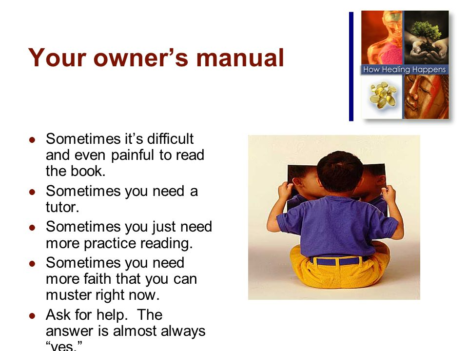 Your owners manual Sometimes its difficult and even painful to read the book.