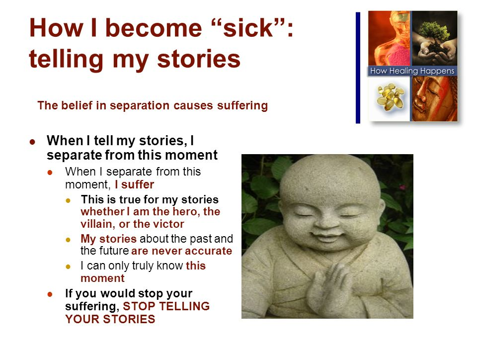 How I become sick: telling my stories When I tell my stories, I separate from this moment When I separate from this moment, I suffer This is true for my stories whether I am the hero, the villain, or the victor My stories about the past and the future are never accurate I can only truly know this moment If you would stop your suffering, STOP TELLING YOUR STORIES The belief in separation causes suffering