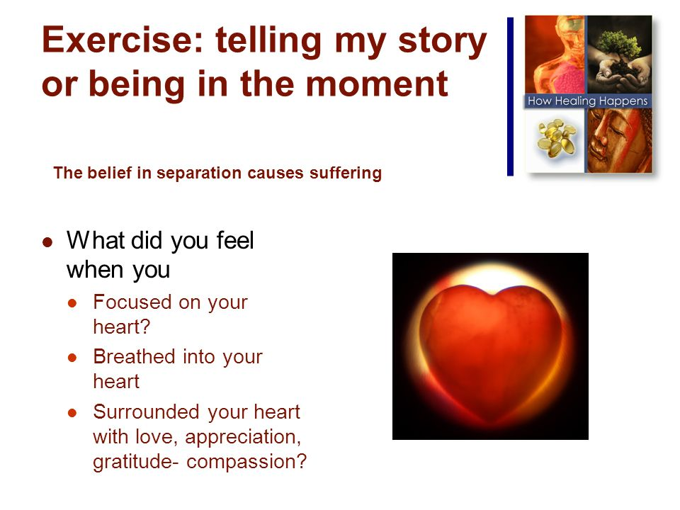 Exercise: telling my story or being in the moment What did you feel when you Focused on your heart.