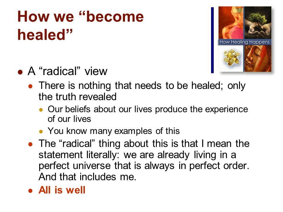 How we become healed A radical view There is nothing that needs to be healed; only the truth revealed Our beliefs about our lives produce the experience of our lives You know many examples of this The radical thing about this is that I mean the statement literally: we are already living in a perfect universe that is always in perfect order.