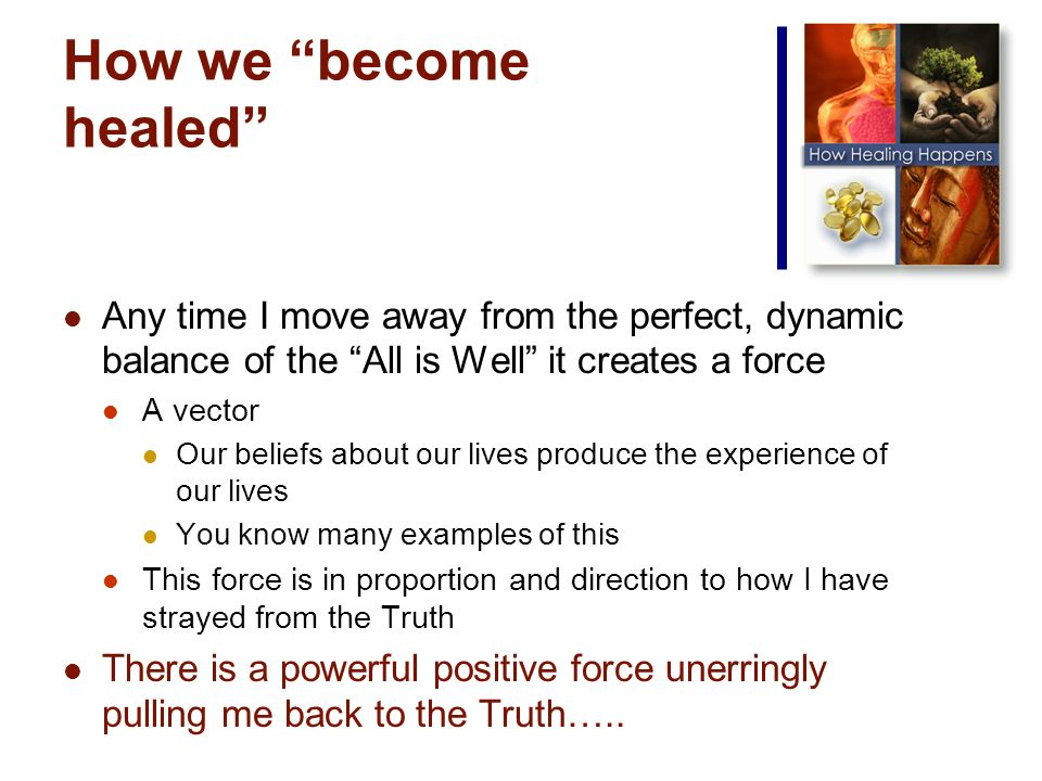 How we become healed Any time I move away from the perfect, dynamic balance of the All is Well it creates a force A vector Our beliefs about our lives produce the experience of our lives You know many examples of this This force is in proportion and direction to how I have strayed from the Truth There is a powerful positive force unerringly pulling me back to the Truth…..