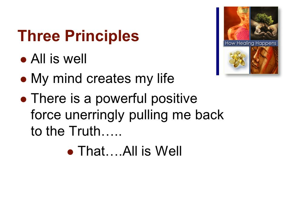 Three Principles All is well My mind creates my life There is a powerful positive force unerringly pulling me back to the Truth…..