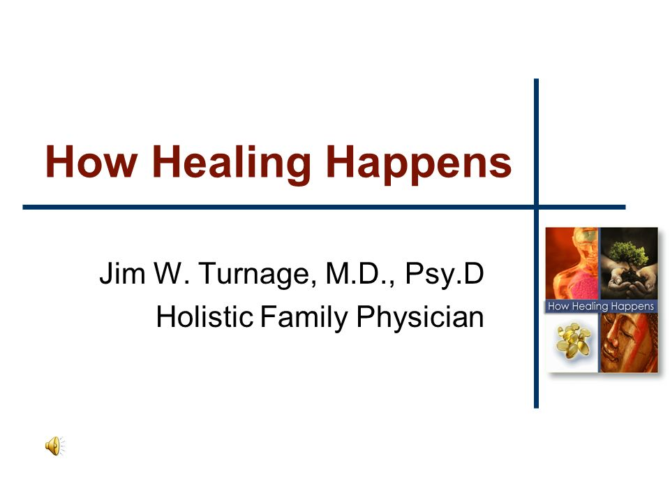 How Healing Happens Jim W. Turnage, M.D., Psy.D Holistic Family Physician