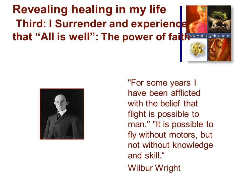 Revealing healing in my life Third: I Surrender and experience that All is well: The power of faith For some years I have been afflicted with the belief that flight is possible to man. It is possible to fly without motors, but not without knowledge and skill.
