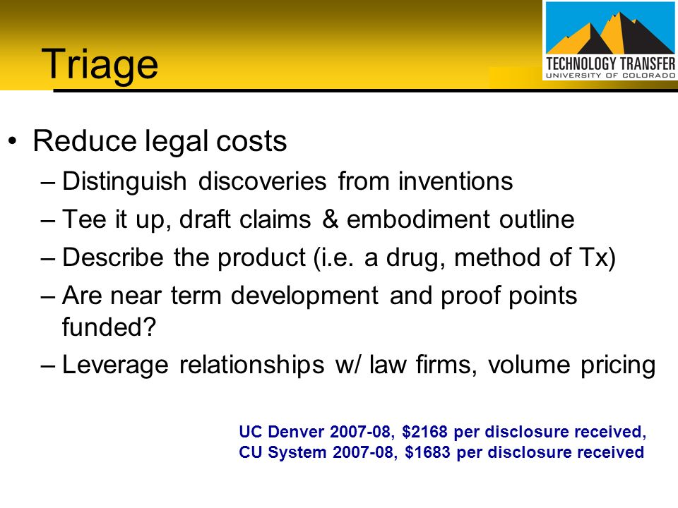 Triage Reduce legal costs –Distinguish discoveries from inventions –Tee it up, draft claims & embodiment outline –Describe the product (i.e. a drug, m