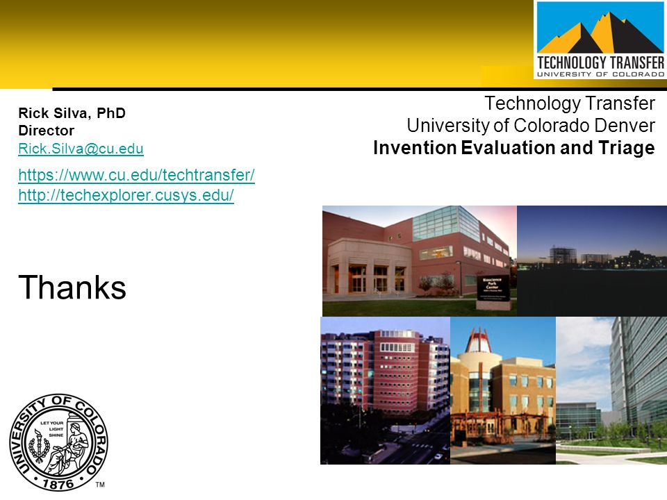Technology Transfer University of Colorado Denver Invention Evaluation and Triage Rick Silva, PhD Director Rick.Silva@cu.edu Thanks https://www.cu.edu
