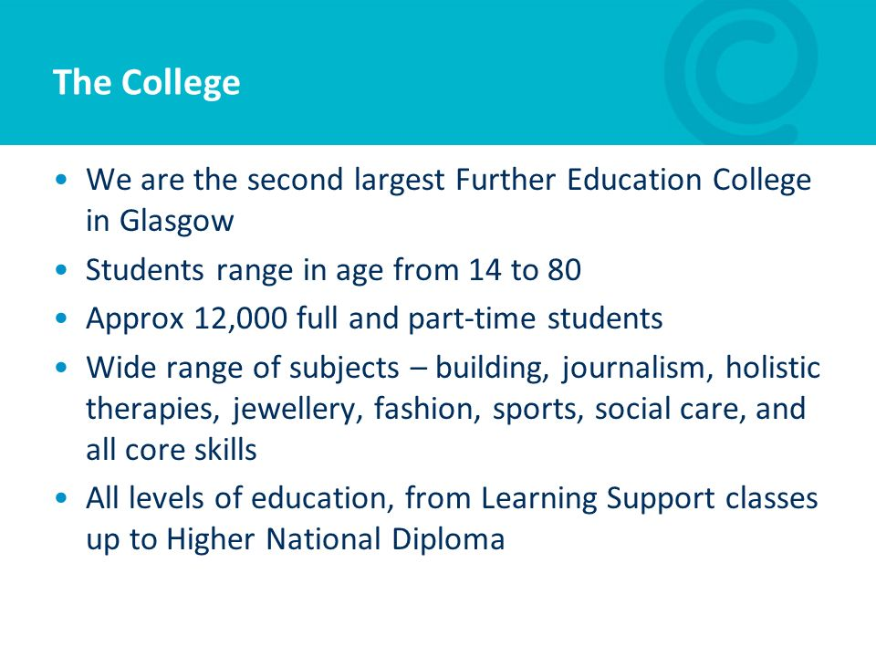 The College We are the second largest Further Education College in Glasgow Students range in age from 14 to 80 Approx 12,000 full and part-time studen