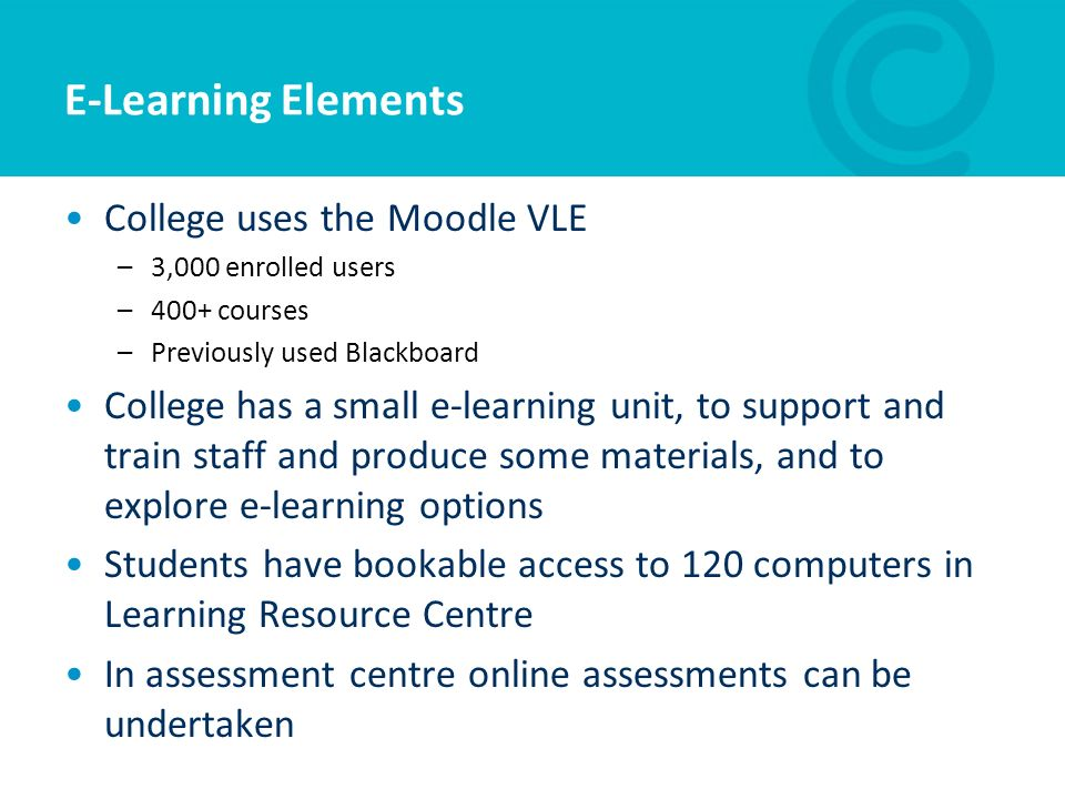 E-Learning Elements College uses the Moodle VLE –3,000 enrolled users –400+ courses –Previously used Blackboard College has a small e-learning unit, t