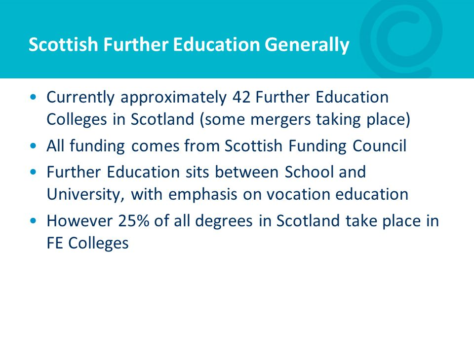 Scottish Further Education Generally Currently approximately 42 Further Education Colleges in Scotland (some mergers taking place) All funding comes f