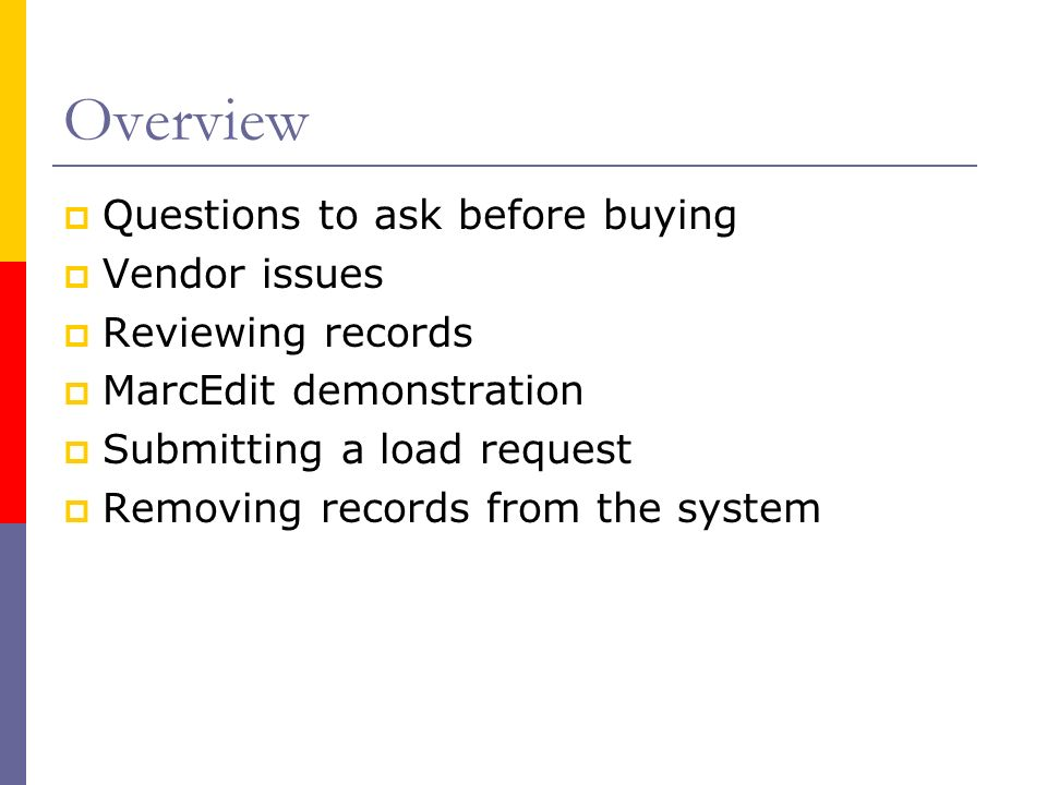 Overview Questions to ask before buying Vendor issues Reviewing records MarcEdit demonstration Submitting a load request Removing records from the sys