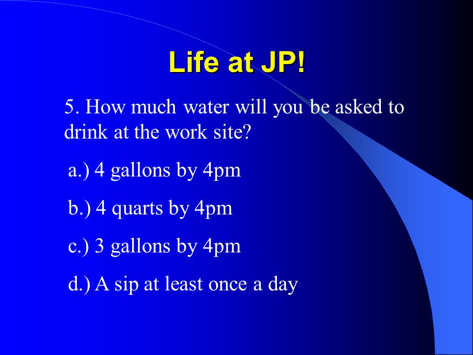 Life at JP! 5. How much water will you be asked to drink at the work site? a.) 4 gallons by 4pm b.) 4 quarts by 4pm c.) 3 gallons by 4pm d.) A sip at