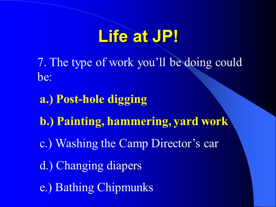 Life at JP! 7. The type of work youll be doing could be: a.) Post-hole digging b.) Painting, hammering, yard work c.) Washing the Camp Directors car d