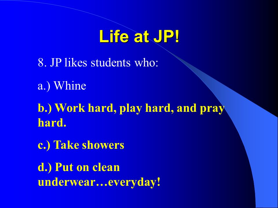 Life at JP! 8. JP likes students who: a.) Whine b.) Work hard, play hard, and pray hard. c.) Take showers d.) Put on clean underwear…everyday!