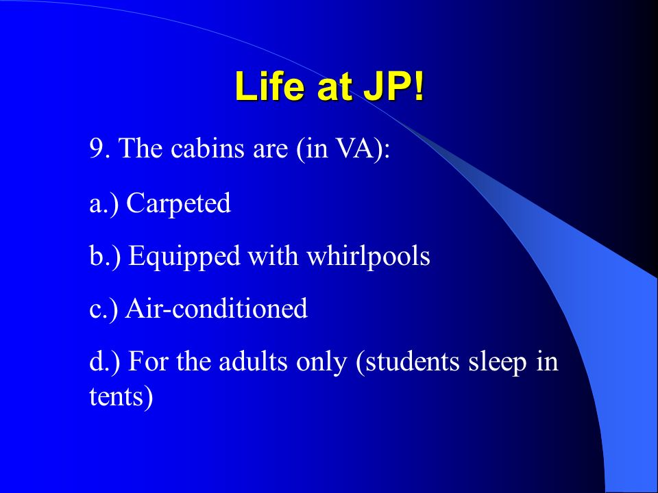 Life at JP! 9. The cabins are (in VA): a.) Carpeted b.) Equipped with whirlpools c.) Air-conditioned d.) For the adults only (students sleep in tents)