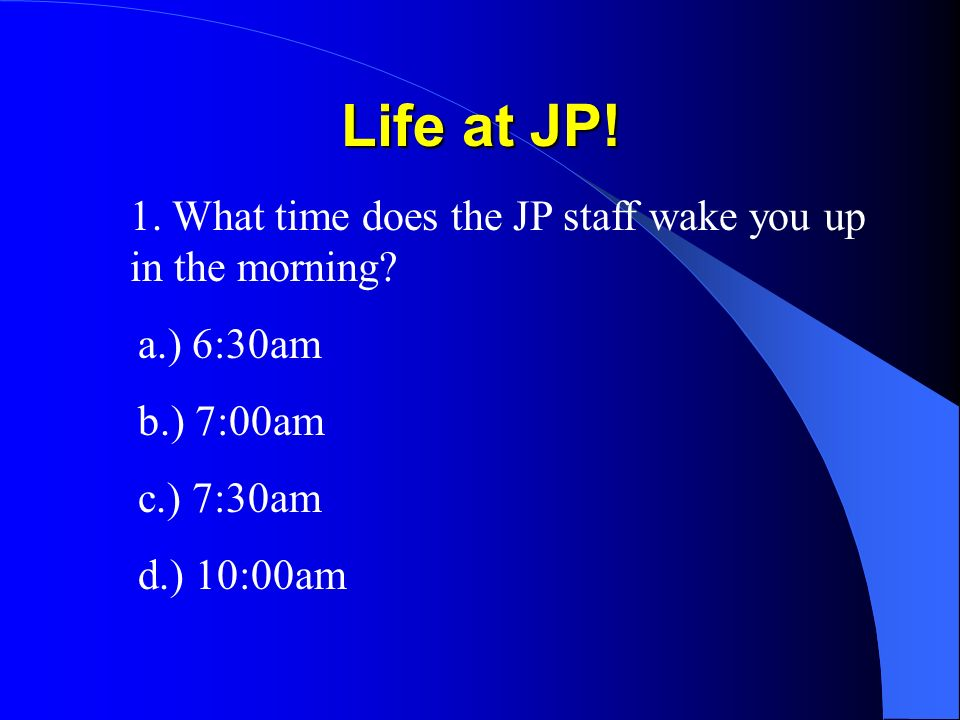 1. What time does the JP staff wake you up in the morning? a.) 6:30am b.) 7:00am c.) 7:30am d.) 10:00am
