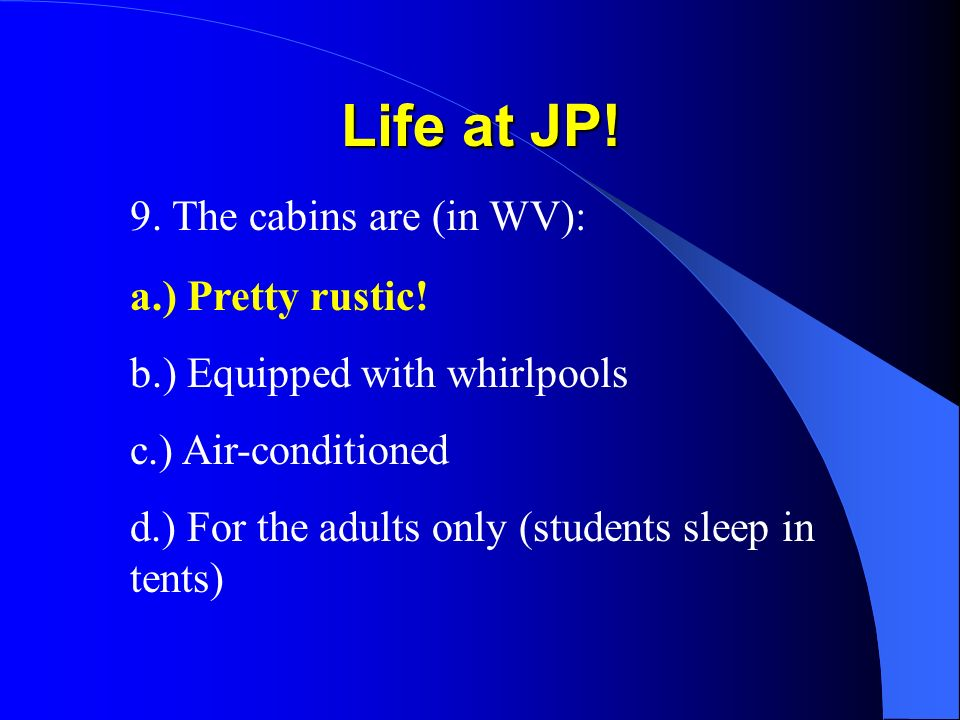Life at JP! 9. The cabins are (in WV): a.) Pretty rustic! b.) Equipped with whirlpools c.) Air-conditioned d.) For the adults only (students sleep in