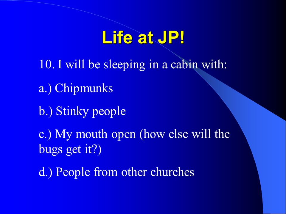 Life at JP! 10. I will be sleeping in a cabin with: a.) Chipmunks b.) Stinky people c.) My mouth open (how else will the bugs get it?) d.) People from