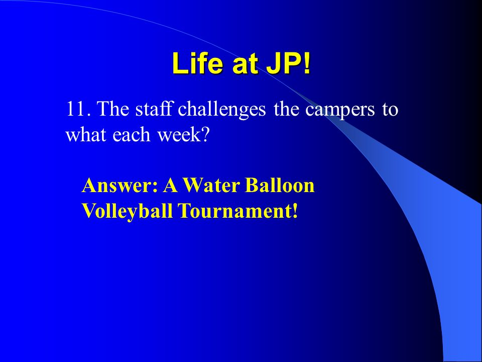 Life at JP! 11. The staff challenges the campers to what each week? Answer: A Water Balloon Volleyball Tournament!