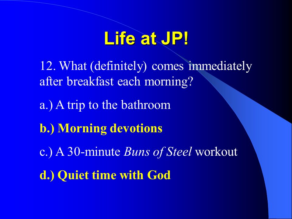 Life at JP! 12. What (definitely) comes immediately after breakfast each morning? a.) A trip to the bathroom b.) Morning devotions c.) A 30-minute Bun