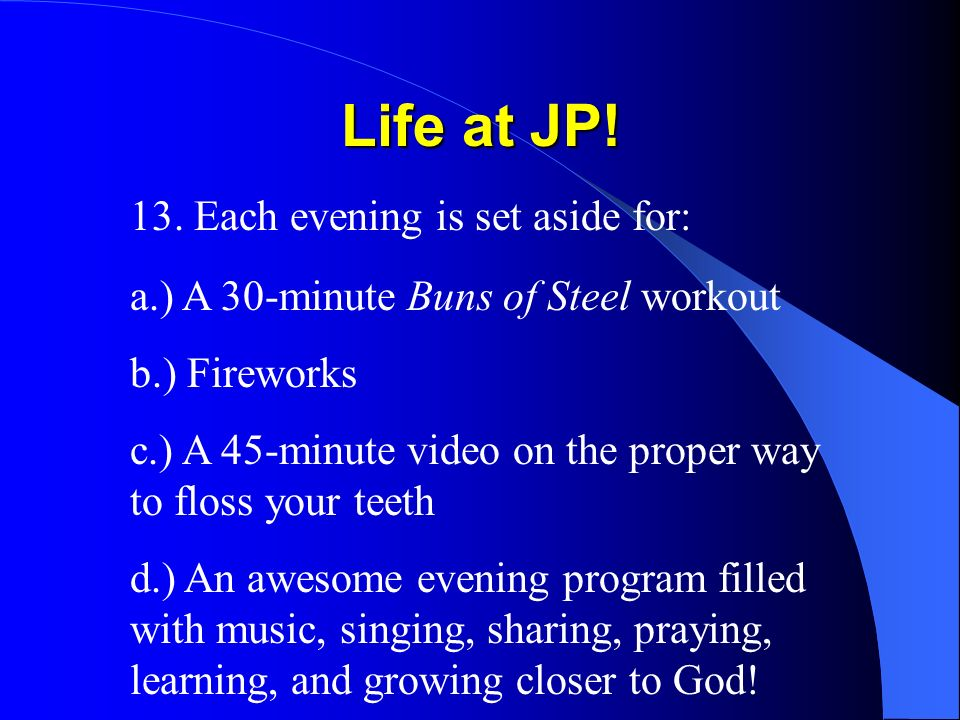 Life at JP! 13. Each evening is set aside for: a.) A 30-minute Buns of Steel workout b.) Fireworks c.) A 45-minute video on the proper way to floss yo