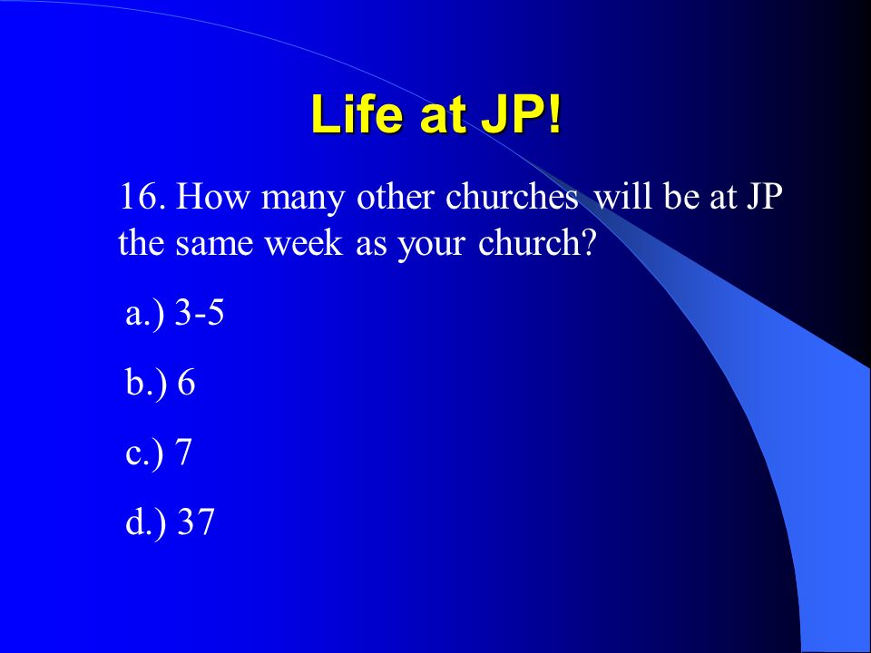 Life at JP! 16. How many other churches will be at JP the same week as your church? a.) 3-5 b.) 6 c.) 7 d.) 37
