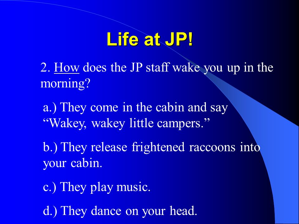 Life at JP! 2. How does the JP staff wake you up in the morning? a.) They come in the cabin and say Wakey, wakey little campers. b.) They release frig