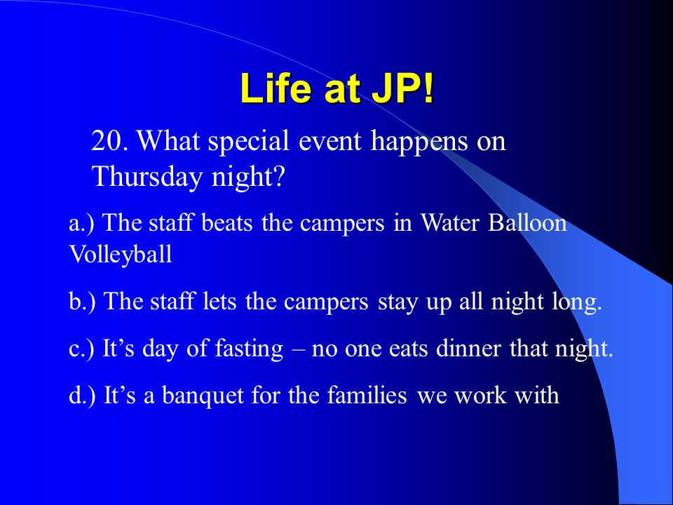 Life at JP! 20. What special event happens on Thursday night? a.) The staff beats the campers in Water Balloon Volleyball b.) The staff lets the campe