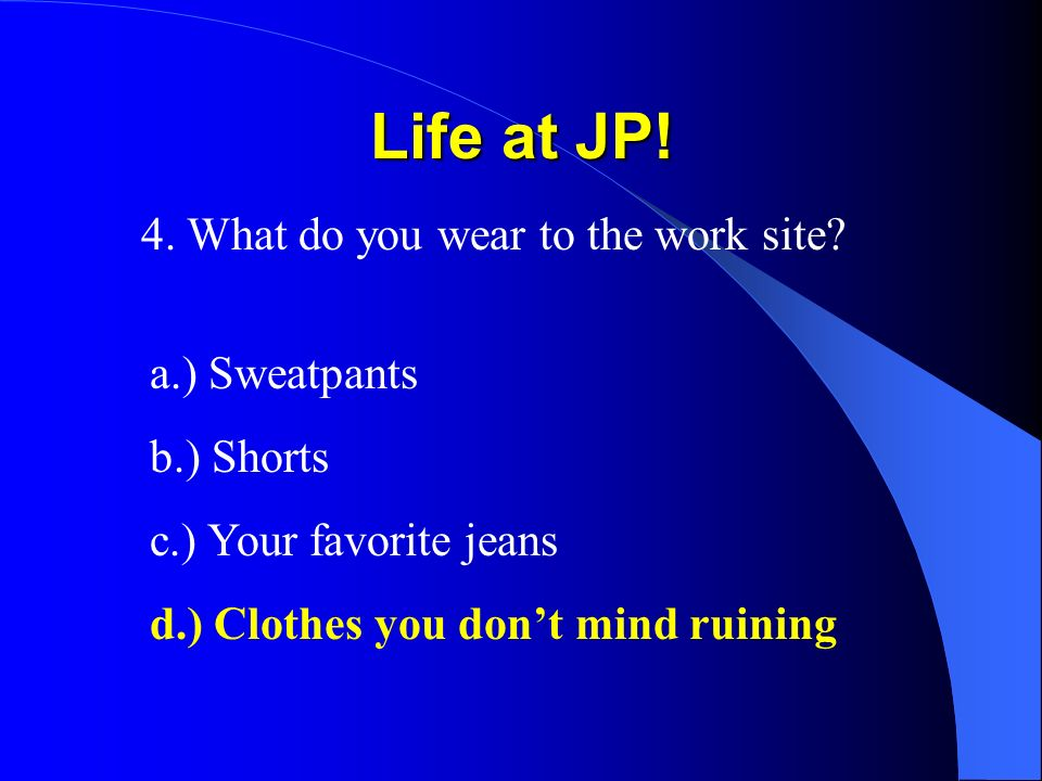 Life at JP! 4. What do you wear to the work site? a.) Sweatpants b.) Shorts c.) Your favorite jeans d.) Clothes you dont mind ruining