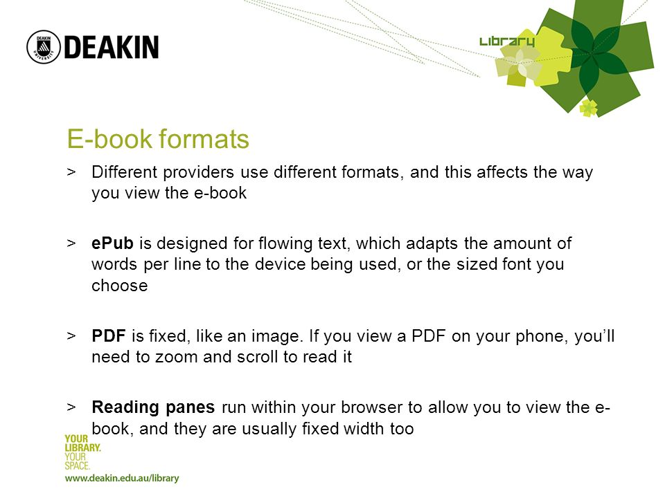 E-book formats >Different providers use different formats, and this affects the way you view the e-book >ePub is designed for flowing text, which adapts the amount of words per line to the device being used, or the sized font you choose >PDF is fixed, like an image.