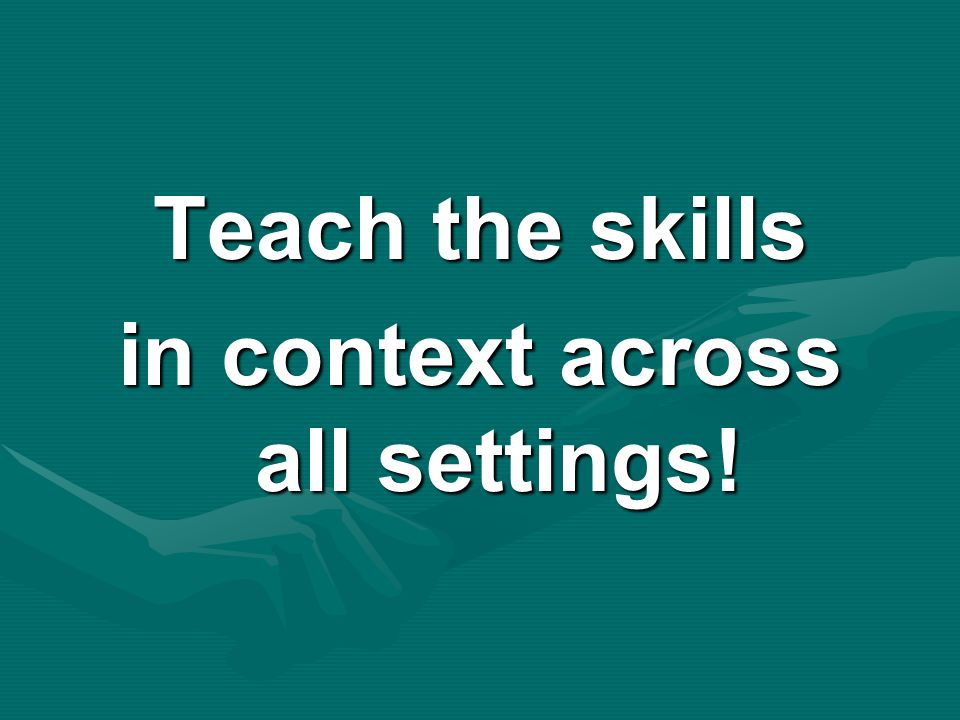 Teach the skills in context across all settings!