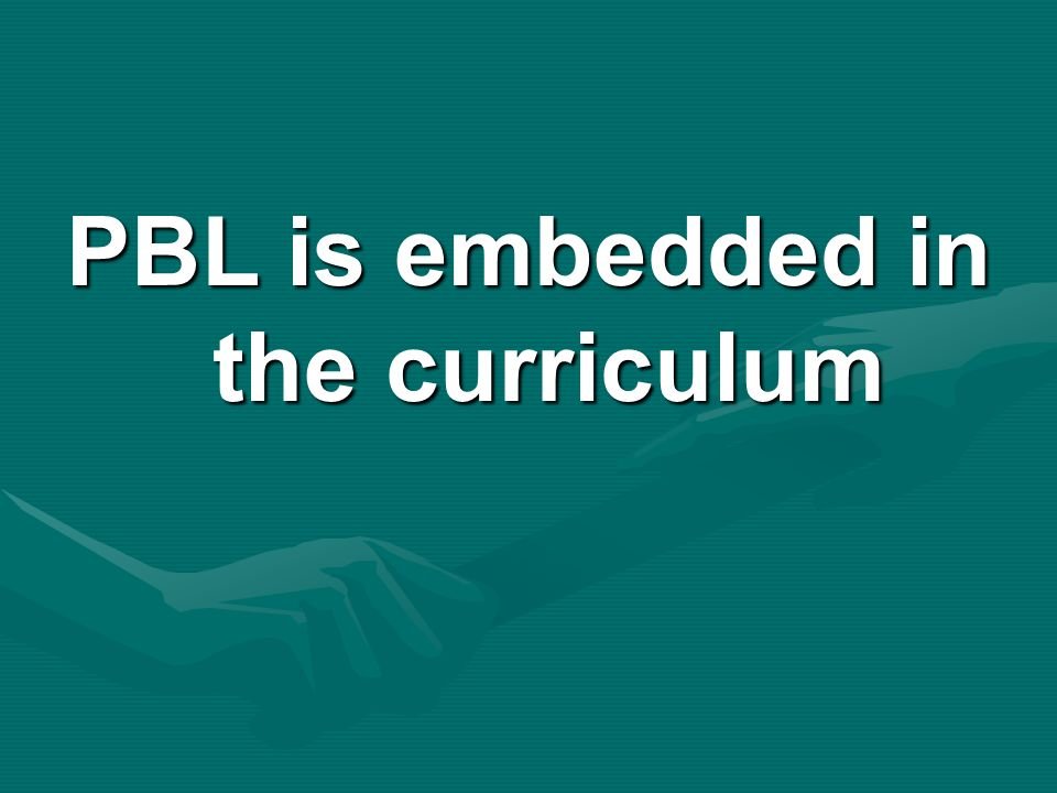 PBL is embedded in the curriculum