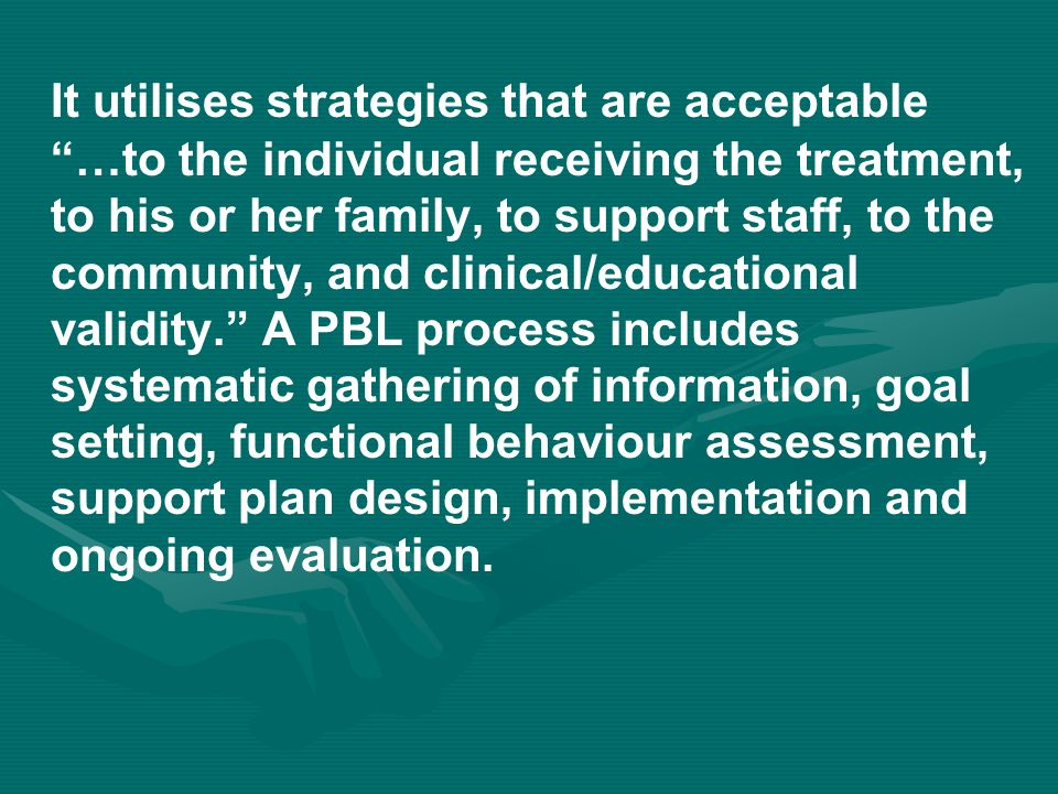 It utilises strategies that are acceptable …to the individual receiving the treatment, to his or her family, to support staff, to the community, and clinical/educational validity.