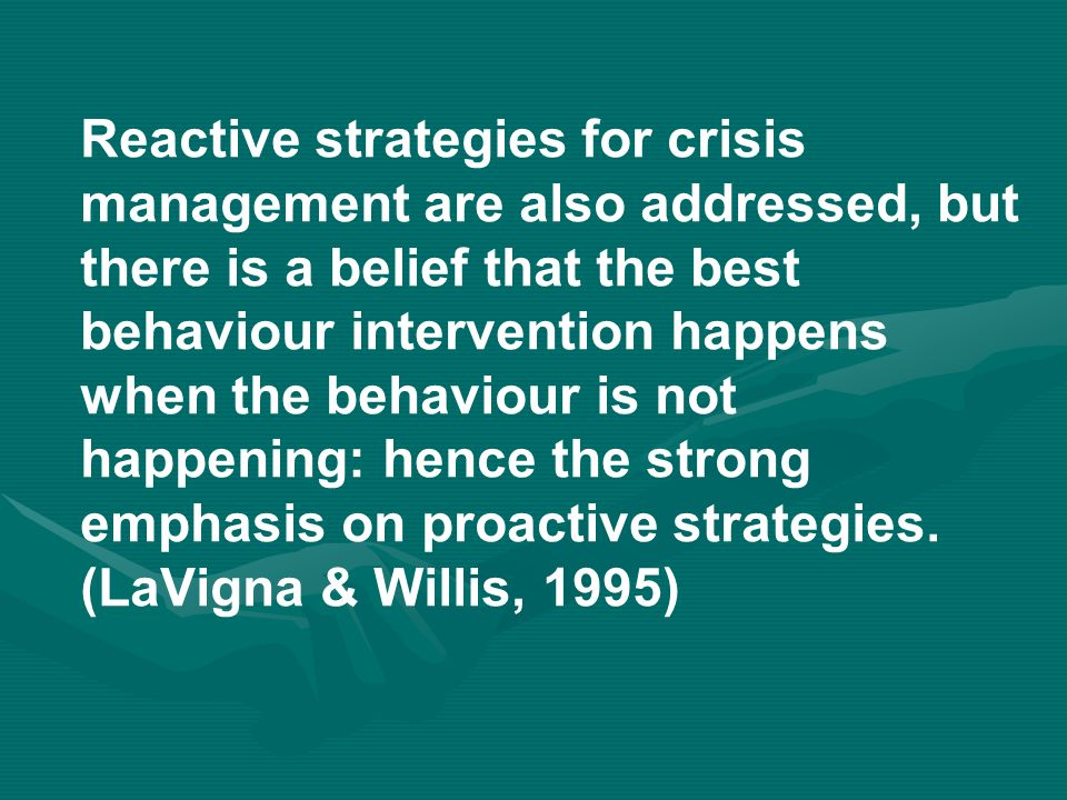 Reactive strategies for crisis management are also addressed, but there is a belief that the best behaviour intervention happens when the behaviour is not happening: hence the strong emphasis on proactive strategies.